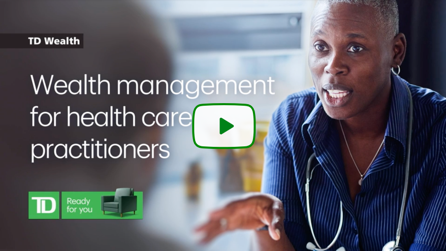 Play video for TD Wealth for healthcare professionals can help you navigate your evolving financial needs at every point in your career, whether you're a student or resident, a practitioner in your prime, or approaching your retirement and planning for your legacy